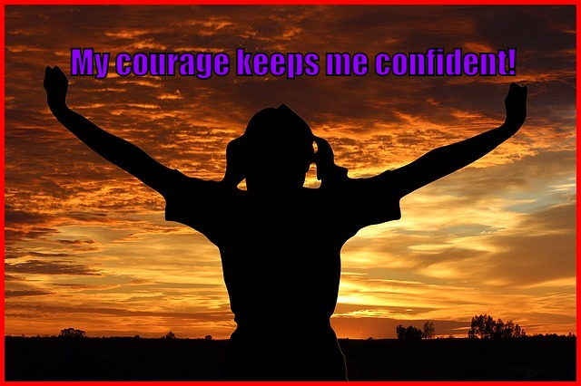 My courage keeps me confident